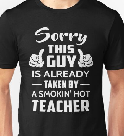 Sorry This Guy Is Taken By A Smokin Hot Teacher Unisex T-Shirt