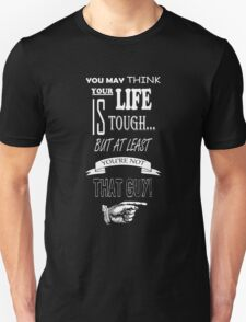 At Least You're Not That Guy! Unisex T-Shirt
