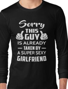 Sorry This guy Is Taken By A Super Sexy Girlfriend Long Sleeve T-Shirt