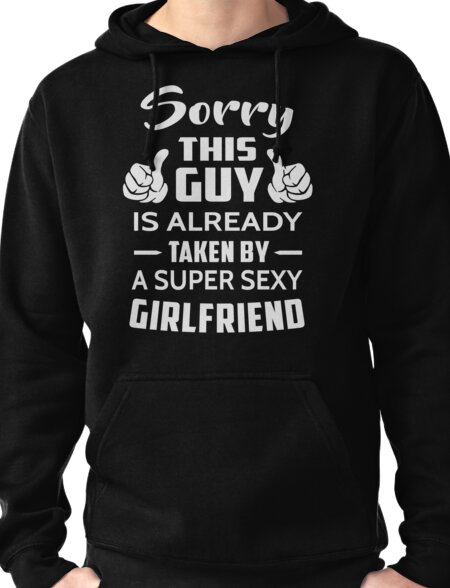 Sorry This guy Is Taken By A Super Sexy Girlfriend Pullover Hoodie