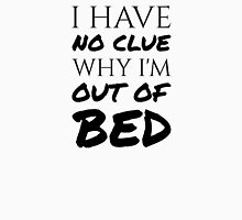 I Have No Clue Why I'm Out Of Bed - Black Text Unisex T-Shirt