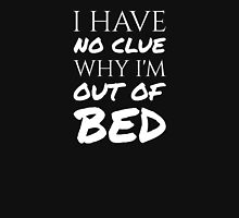I Have No Clue Why I'm Out Of Bed - White Text Unisex T-Shirt