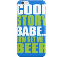 COOL STORY BABE. Now Get Me a Beer iPhone Case/Skin
