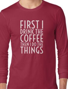 First I Drink The Coffee - White Text Long Sleeve T-Shirt