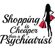 Shopping is cheaper than a psychiatrist Photographic Print