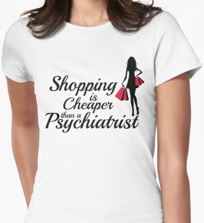 Shopping is cheaper than a psychiatrist Womens Fitted T-Shirt