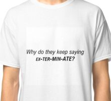 Doctor Who - Why do they keep saying EXTERMINATE Classic T-Shirt