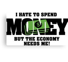 I hate to spend money, but the economy needs me! Canvas Print