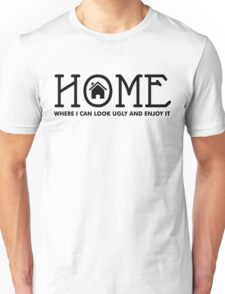Home - where I can look ugly and enjoy it Unisex T-Shirt