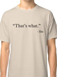 That's what - She Classic T-Shirt