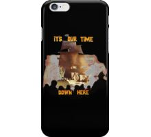 ITS OUR TIME DOWN HERE! iPhone Case/Skin