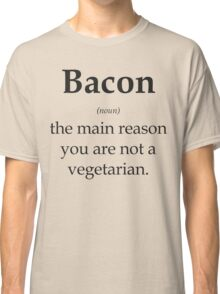 Bacon - the main reason you are not a vegetarian Classic T-Shirt