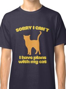 Sorry I can't I have plans with my cat Classic T-Shirt