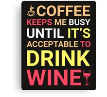 Coffee Keeps Me Busy Until It's Acceptable To Drink Wine Canvas Print