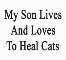 My Son Lives And Loves To Heal Cats  by supernova23