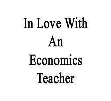 In Love With An Economics Teacher  Photographic Print