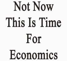 Not Now This Is Time For Economics  by supernova23