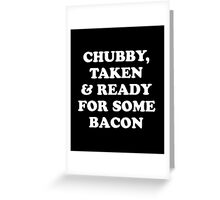 Chubby Taken and Ready For Some Bacon T-Shirt Greeting Card