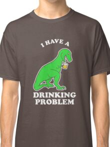 I Have A Drinking Problem T-Rex Dinosaur Classic T-Shirt