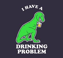 I Have A Drinking Problem T-Rex Dinosaur Unisex T-Shirt