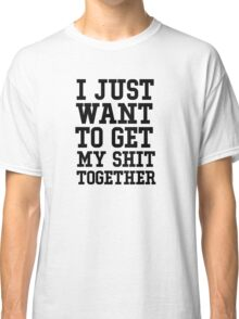 I just want to get my shit together Classic T-Shirt