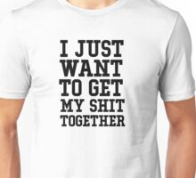 I just want to get my shit together Unisex T-Shirt