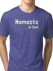 Namaste in bed. (I must stay) in bed. Tri-blend T-Shirt