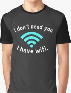 I don't need you I have wifi Graphic T-Shirt