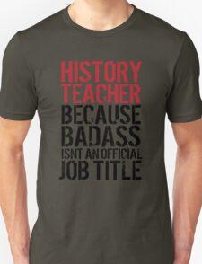 Funny 'History Teacher Because Badass Isn't an Official Job Title' T-Shirt T-Shirt