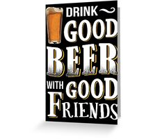 Drink Good Beer With Good Friends Greeting Card