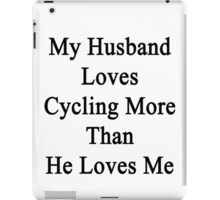 My Husband Loves Cycling More Than He Loves Me  iPad Case/Skin