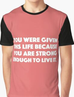 You Were Given This Life Because You Are Strong Enough To Live It. Graphic T-Shirt