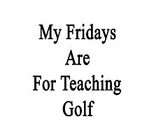 My Fridays Are For Teaching Golf  Photographic Print