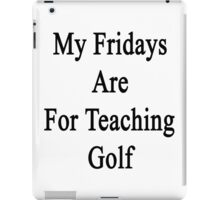 My Fridays Are For Teaching Golf  iPad Case/Skin