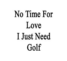 No Time For Love I Just Need Golf Photographic Print