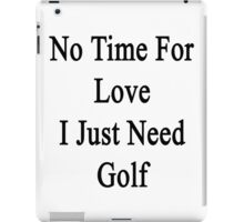 No Time For Love I Just Need Golf iPad Case/Skin