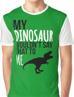 My dinosaur wouldn't say that to me. Graphic T-Shirt