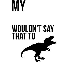 My dinosaur wouldn't say that to me. Photographic Print