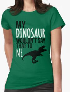 My dinosaur wouldn't say that to me. Womens Fitted T-Shirt