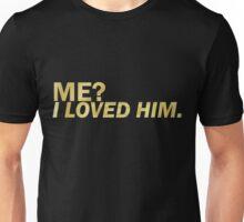 Me? I loved him Unisex T-Shirt