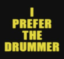 I Prefer The Drummer Shirt and Top by deanworld