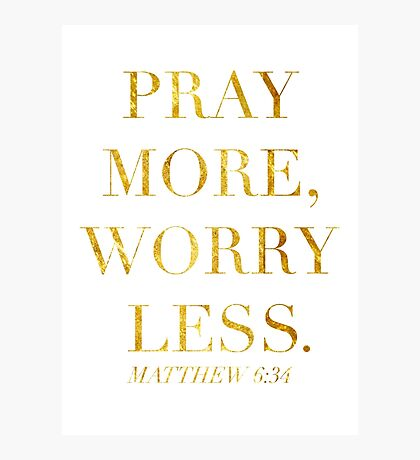 Pray More, Worry Less - Matthew 6:34 Photographic Print