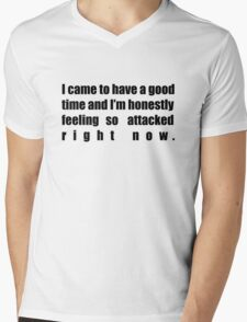 I came to have a good time and I'm honestly feeling so attacked right now. Mens V-Neck T-Shirt