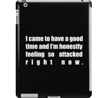 I came to have a good time and I'm honestly feeling so attacked right now. iPad Case/Skin