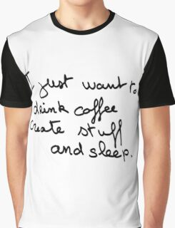 I just want to drink coffe create stuff and sleep Graphic T-Shirt