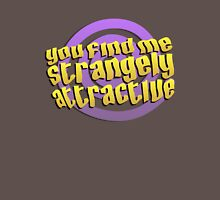 You find me strangely attractive Unisex T-Shirt