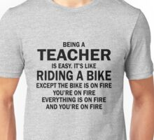 BEING A TEACHER IS EASY.IT'S LIKE RIDING A BIKE EXCEPT THE BIKE IS ON FIRE YOU'RE ON FIRE EVERYTHING IS ON FIRE AND YOU'RE ON FIRE Unisex T-Shirt