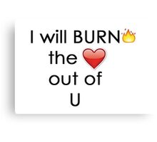 I Will BURN the <3 Out of U Canvas Print