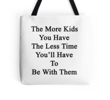 The More Kids You Have The Less Time You'll Have To Be With Them  Tote Bag