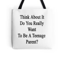 Think About It Do You Really Want To Be A Teenage Parent?  Tote Bag